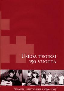 Uskoa teoiksi 150 vuotta - Suomen Lähetysseura 1859-2009