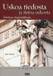 Uskoa tiedosta ja tietoa uskosta - johdatus dogmatiikkaan