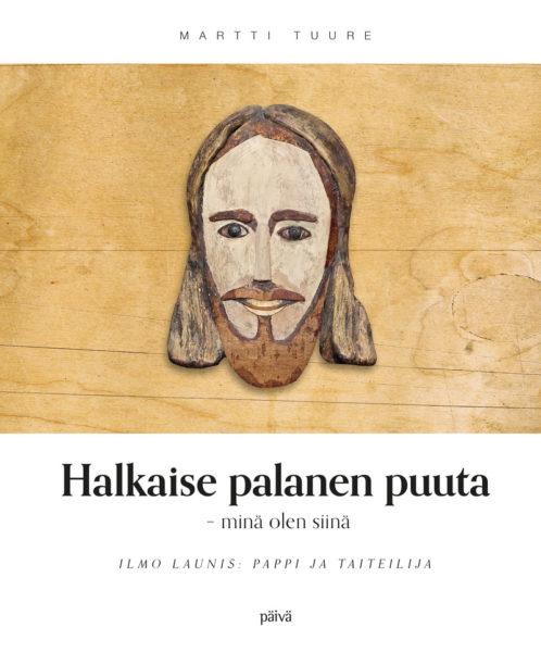 Halkaise palanen puuta - minä olen siinä - Ilmo Launis: pappi ja taiteilija
