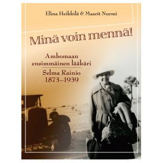 Minä voin mennä! - Ambomaan ensimmäinen lääkäri Selma Rainio 1873-1939